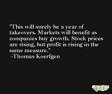 This will surely be a year of takeovers. Markets will benefit as companies buy growth. Stock prices are rising, but profit is rising in the same measure. -Thomas Koerfgen