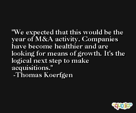 We expected that this would be the year of M&A activity. Companies have become healthier and are looking for means of growth. It's the logical next step to make acquisitions. -Thomas Koerfgen