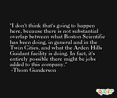 I don't think that's going to happen here, because there is not substantial overlap between what Boston Scientific has been doing, in general and in the Twin Cities, and what the Arden Hills Guidant facility is doing. In fact, it's entirely possible there might be jobs added to this company. -Thom Gunderson