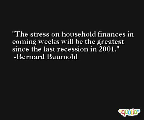 The stress on household finances in coming weeks will be the greatest since the last recession in 2001. -Bernard Baumohl