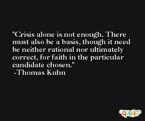 Crisis alone is not enough. There must also be a basis, though it need be neither rational nor ultimately correct, for faith in the particular candidate chosen. -Thomas Kuhn