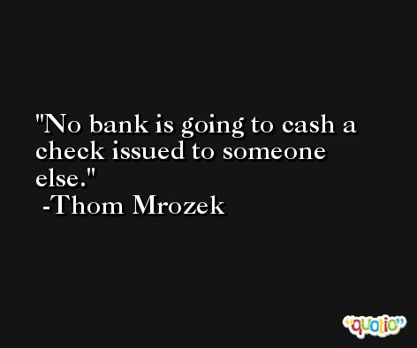No bank is going to cash a check issued to someone else. -Thom Mrozek