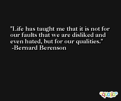 Life has taught me that it is not for our faults that we are disliked and even hated, but for our qualities. -Bernard Berenson