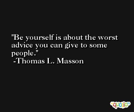 Be yourself is about the worst advice you can give to some people. -Thomas L. Masson
