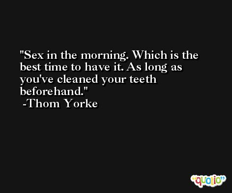 Sex in the morning. Which is the best time to have it. As long as you've cleaned your teeth beforehand. -Thom Yorke