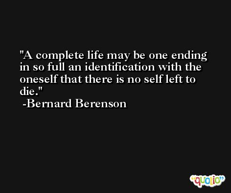 A complete life may be one ending in so full an identification with the oneself that there is no self left to die. -Bernard Berenson