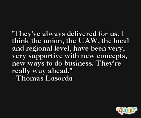 They've always delivered for us. I think the union, the UAW, the local and regional level, have been very, very supportive with new concepts, new ways to do business. They're really way ahead. -Thomas Lasorda