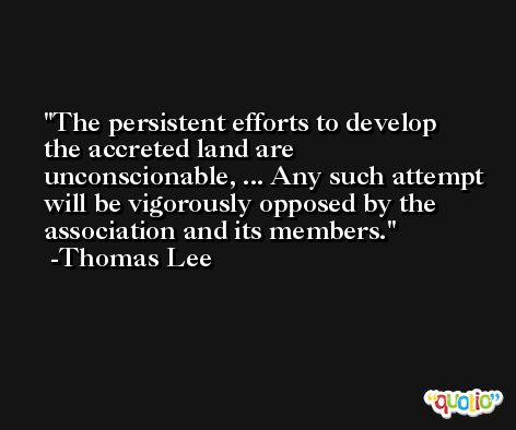 The persistent efforts to develop the accreted land are unconscionable, ... Any such attempt will be vigorously opposed by the association and its members. -Thomas Lee