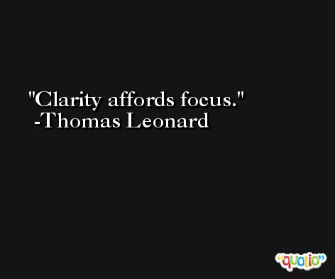 Clarity affords focus. -Thomas Leonard