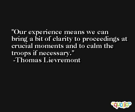Our experience means we can bring a bit of clarity to proceedings at crucial moments and to calm the troops if necessary. -Thomas Lievremont