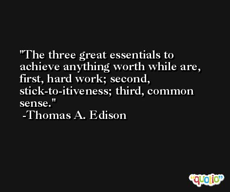 The three great essentials to achieve anything worth while are, first, hard work; second, stick-to-itiveness; third, common sense. -Thomas A. Edison
