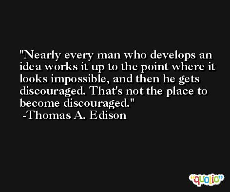 Nearly every man who develops an idea works it up to the point where it looks impossible, and then he gets discouraged. That's not the place to become discouraged. -Thomas A. Edison