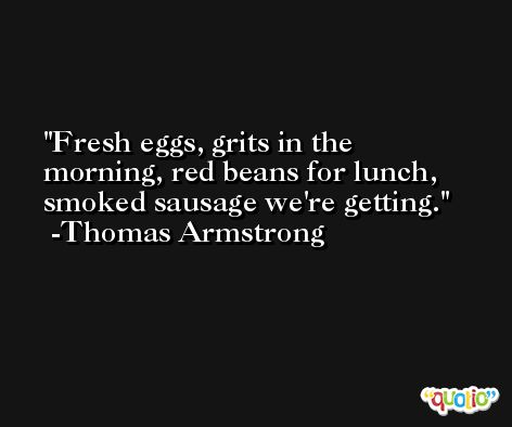 Fresh eggs, grits in the morning, red beans for lunch, smoked sausage we're getting. -Thomas Armstrong