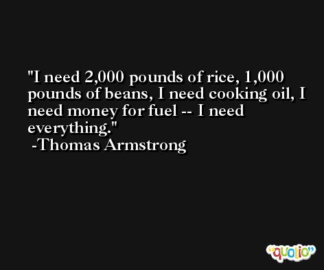 I need 2,000 pounds of rice, 1,000 pounds of beans, I need cooking oil, I need money for fuel -- I need everything. -Thomas Armstrong