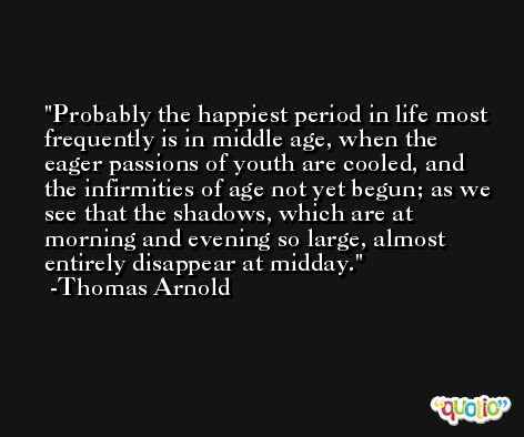 Probably the happiest period in life most frequently is in middle age, when the eager passions of youth are cooled, and the infirmities of age not yet begun; as we see that the shadows, which are at morning and evening so large, almost entirely disappear at midday. -Thomas Arnold