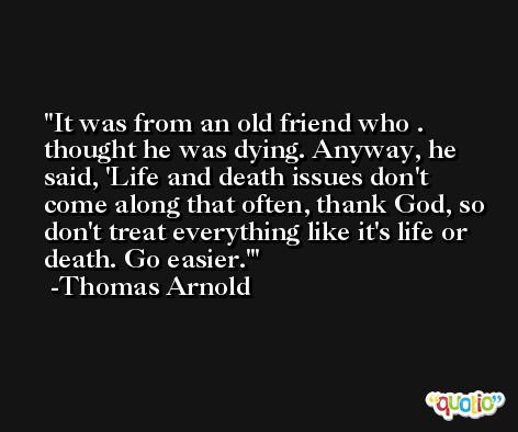 It was from an old friend who . thought he was dying. Anyway, he said, 'Life and death issues don't come along that often, thank God, so don't treat everything like it's life or death. Go easier.' -Thomas Arnold