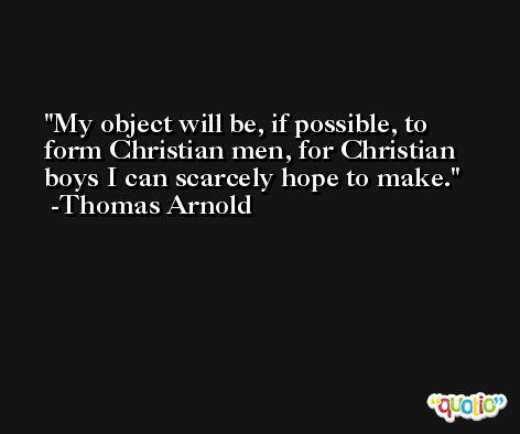 My object will be, if possible, to form Christian men, for Christian boys I can scarcely hope to make. -Thomas Arnold