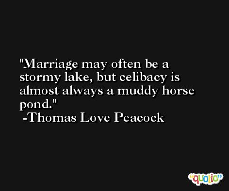 Marriage may often be a stormy lake, but celibacy is almost always a muddy horse pond. -Thomas Love Peacock