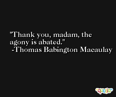 Thank you, madam, the agony is abated. -Thomas Babington Macaulay