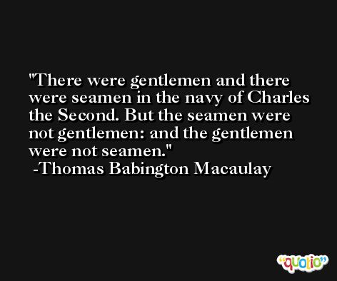 There were gentlemen and there were seamen in the navy of Charles the Second. But the seamen were not gentlemen: and the gentlemen were not seamen. -Thomas Babington Macaulay