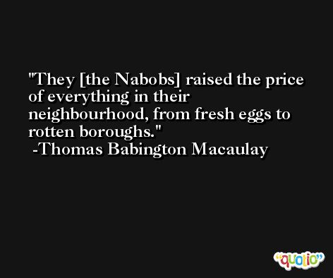 They [the Nabobs] raised the price of everything in their neighbourhood, from fresh eggs to rotten boroughs. -Thomas Babington Macaulay