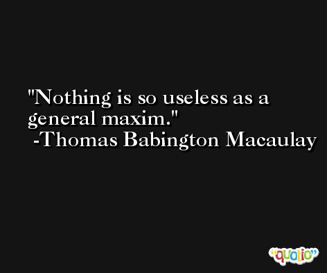 Nothing is so useless as a general maxim. -Thomas Babington Macaulay