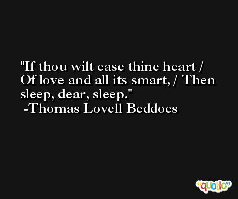 If thou wilt ease thine heart / Of love and all its smart, / Then sleep, dear, sleep. -Thomas Lovell Beddoes