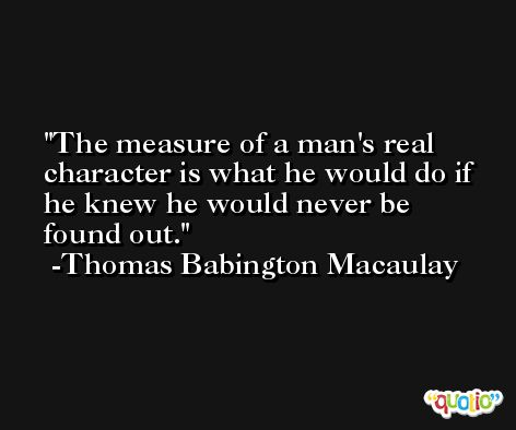 The measure of a man's real character is what he would do if he knew he would never be found out. -Thomas Babington Macaulay