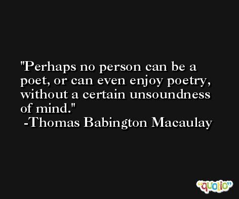 Perhaps no person can be a poet, or can even enjoy poetry, without a certain unsoundness of mind. -Thomas Babington Macaulay