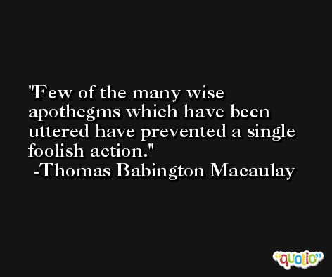 Few of the many wise apothegms which have been uttered have prevented a single foolish action. -Thomas Babington Macaulay