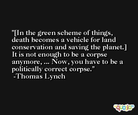 [In the green scheme of things, death becomes a vehicle for land conservation and saving the planet.] It is not enough to be a corpse anymore, ... Now, you have to be a politically correct corpse. -Thomas Lynch