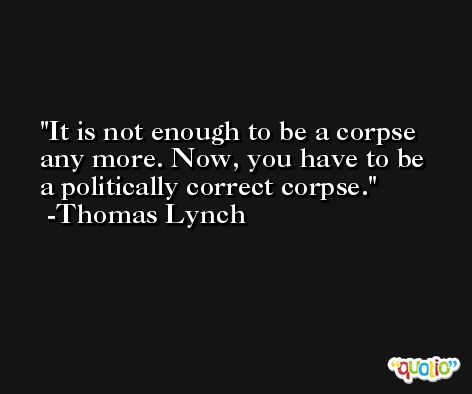 It is not enough to be a corpse any more. Now, you have to be a politically correct corpse. -Thomas Lynch