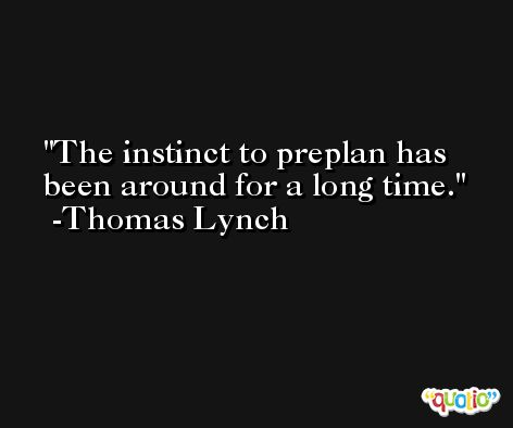 The instinct to preplan has been around for a long time. -Thomas Lynch