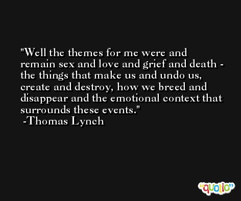Well the themes for me were and remain sex and love and grief and death - the things that make us and undo us, create and destroy, how we breed and disappear and the emotional context that surrounds these events. -Thomas Lynch
