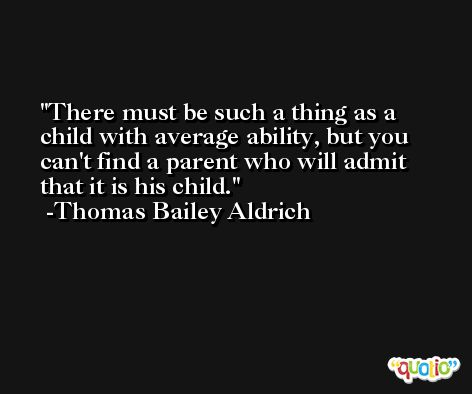 There must be such a thing as a child with average ability, but you can't find a parent who will admit that it is his child. -Thomas Bailey Aldrich