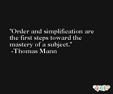 Order and simplification are the first steps toward the mastery of a subject. -Thomas Mann