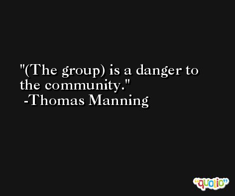 (The group) is a danger to the community. -Thomas Manning