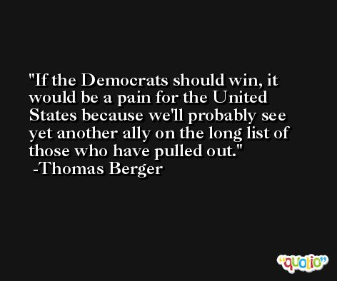 If the Democrats should win, it would be a pain for the United States because we'll probably see yet another ally on the long list of those who have pulled out. -Thomas Berger