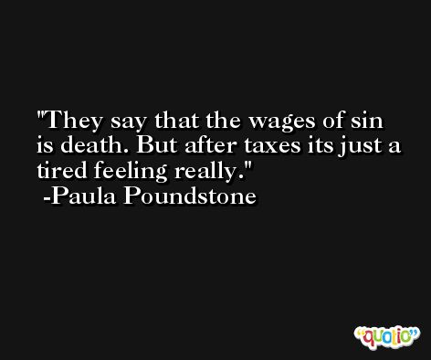 They say that the wages of sin is death. But after taxes its just a tired feeling really. -Paula Poundstone