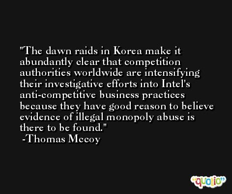 The dawn raids in Korea make it abundantly clear that competition authorities worldwide are intensifying their investigative efforts into Intel's anti-competitive business practices because they have good reason to believe evidence of illegal monopoly abuse is there to be found. -Thomas Mccoy