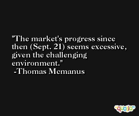 The market's progress since then (Sept. 21) seems excessive, given the challenging environment. -Thomas Mcmanus