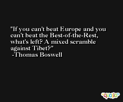 If you can't beat Europe and you can't beat the Best-of-the-Rest, what's left? A mixed scramble against Tibet? -Thomas Boswell