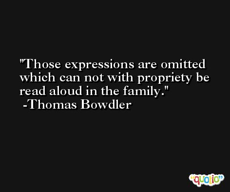 Those expressions are omitted which can not with propriety be read aloud in the family. -Thomas Bowdler