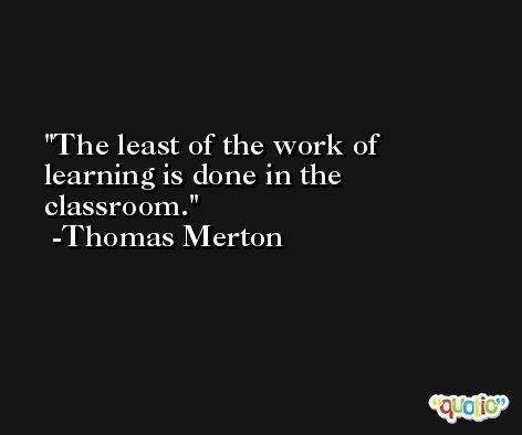 The least of the work of learning is done in the classroom. -Thomas Merton