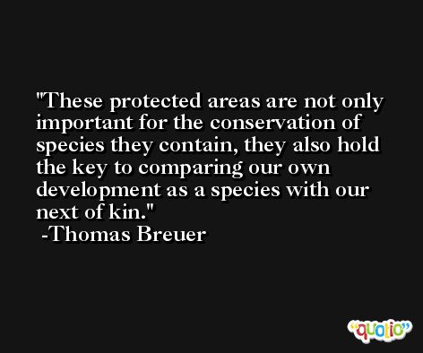 These protected areas are not only important for the conservation of species they contain, they also hold the key to comparing our own development as a species with our next of kin. -Thomas Breuer
