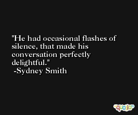 He had occasional flashes of silence, that made his conversation perfectly delightful. -Sydney Smith