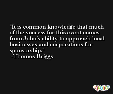 It is common knowledge that much of the success for this event comes from John's ability to approach local businesses and corporations for sponsorship. -Thomas Briggs