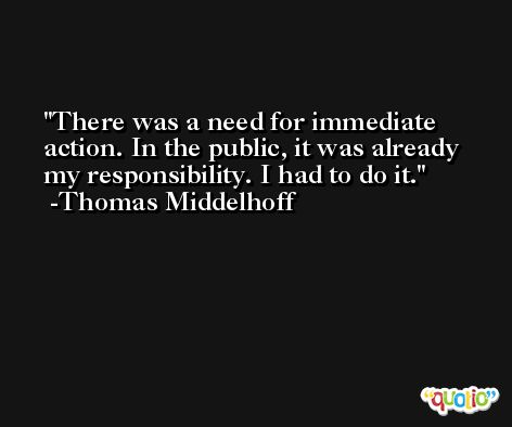 There was a need for immediate action. In the public, it was already my responsibility. I had to do it. -Thomas Middelhoff