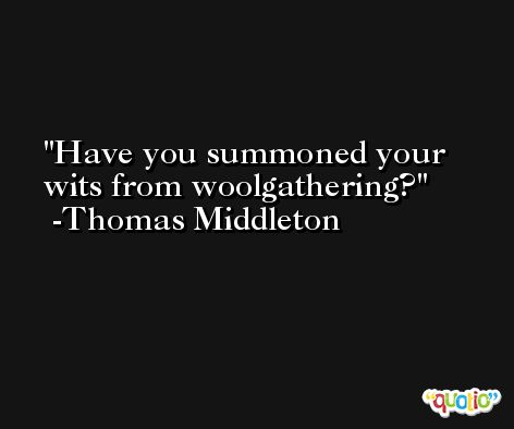 Have you summoned your wits from woolgathering? -Thomas Middleton