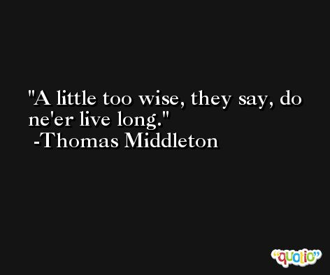 A little too wise, they say, do ne'er live long. -Thomas Middleton